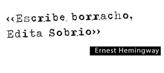 Escribe borracho, edita sobrio