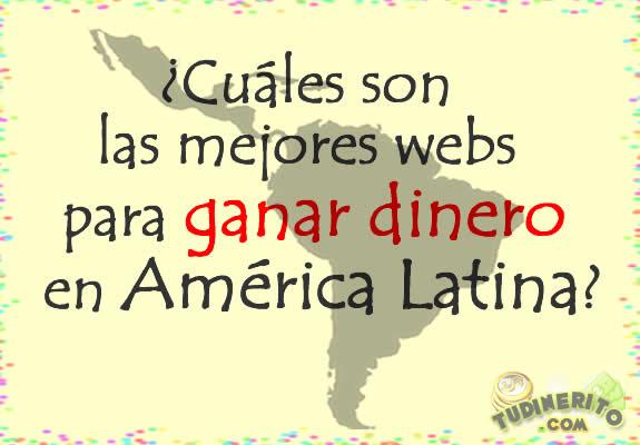 ¿Cuáles son las mejores webs para ganar dinero en latinoamérica?